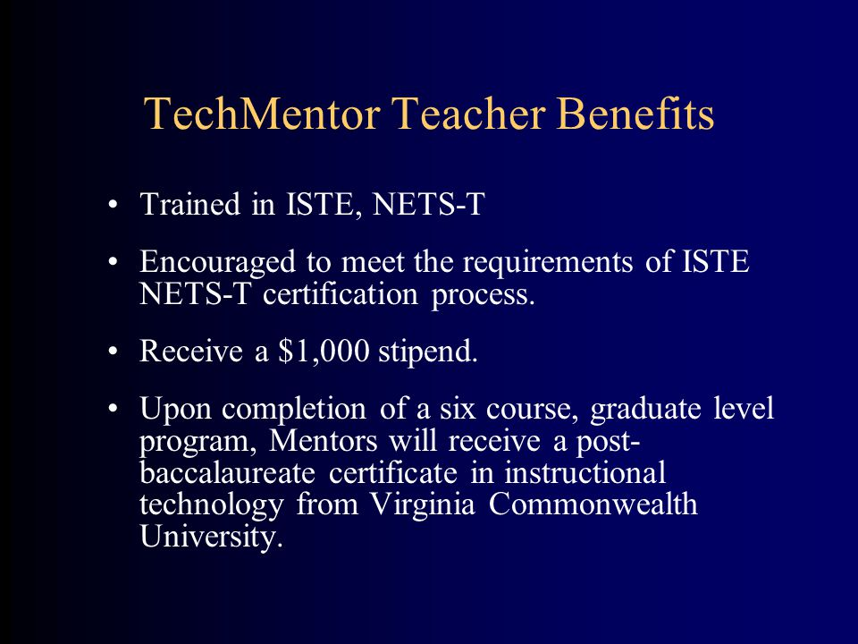 TechMentor Teacher Benefits Trained in ISTE, NETS-T Encouraged to meet the requirements of ISTE NETS-T certification process. Receive a $1,000 stipend