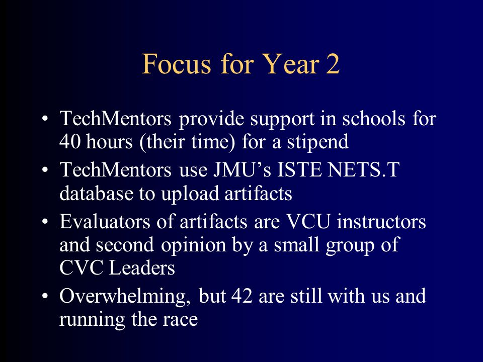 Focus for Year 2 TechMentors provide support in schools for 40 hours (their time) for a stipend TechMentors use JMU's ISTE NETS.T database to upload artifacts Evaluators of artifacts are VCU instructors and second opinion by a small group of CVC Leaders Overwhelming, but 42 are still with us and running the race