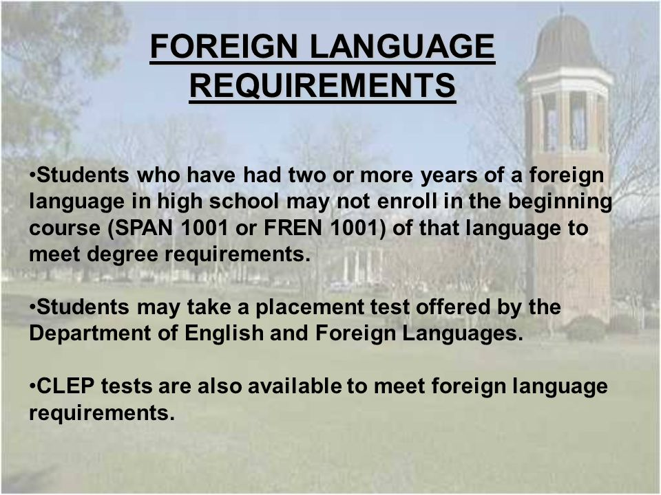 Students who have had two or more years of a foreign language in high school may not enroll in the beginning course (SPAN 1001 or FREN 1001) of that language to meet degree requirements.