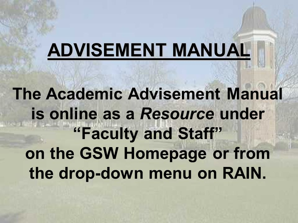 ADVISEMENT MANUAL The Academic Advisement Manual is online as a Resource under Faculty and Staff on the GSW Homepage or from the drop-down menu on RAIN.