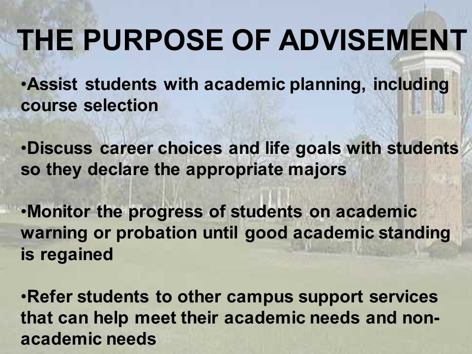 THE PURPOSE OF ADVISEMENT Assist students with academic planning, including course selection Discuss career choices and life goals with students so they declare the appropriate majors Monitor the progress of students on academic warning or probation until good academic standing is regained Refer students to other campus support services that can help meet their academic needs and non- academic needs