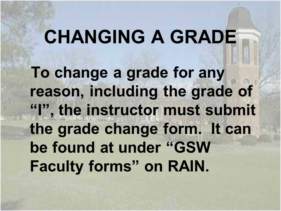 CHANGING A GRADE To change a grade for any reason, including the grade of I , the instructor must submit the grade change form.