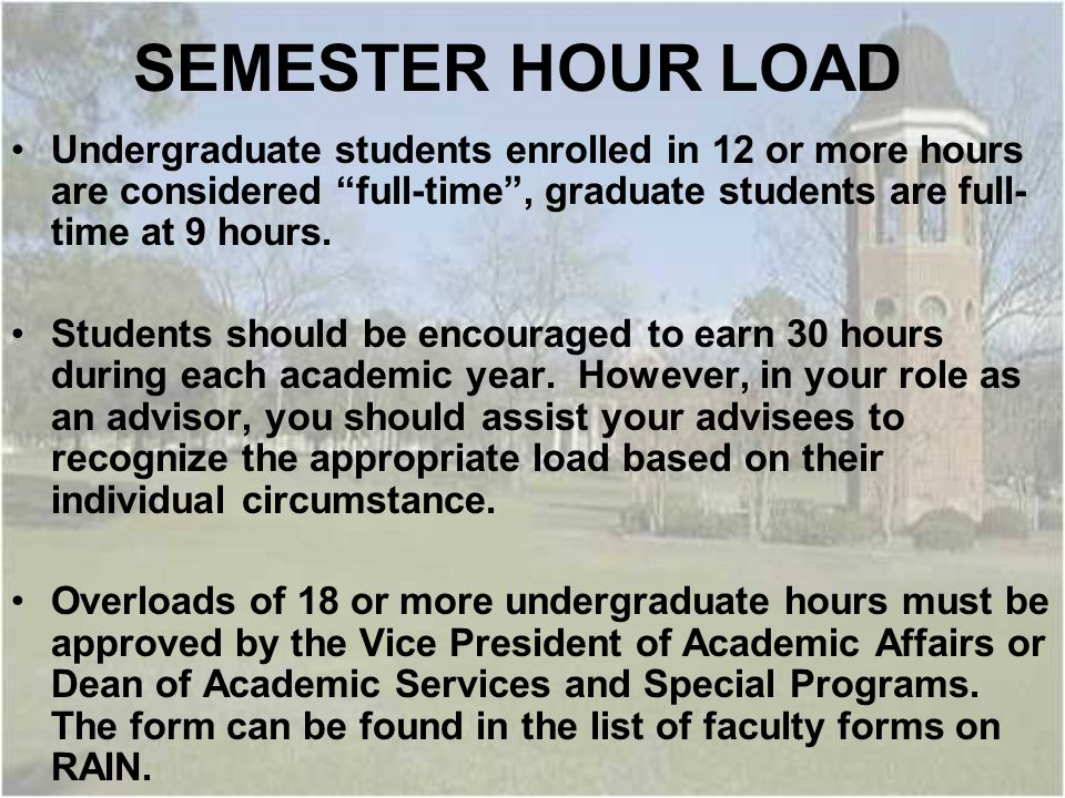 SEMESTER HOUR LOAD Undergraduate students enrolled in 12 or more hours are considered full-time , graduate students are full- time at 9 hours.