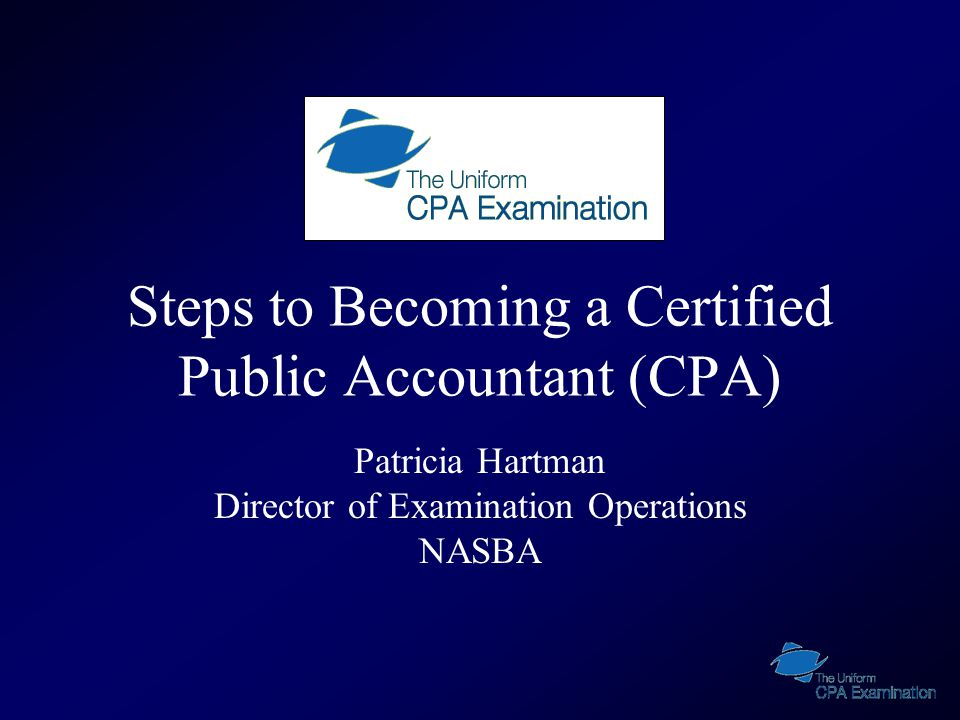Steps to Becoming a Certified Public Accountant (CPA) Patricia Hartman Director of Examination Operations NASBA