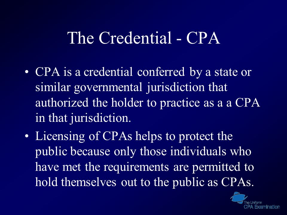 The Credential - CPA CPA is a credential conferred by a state or similar governmental jurisdiction that authorized the holder to practice as a a CPA in that jurisdiction.