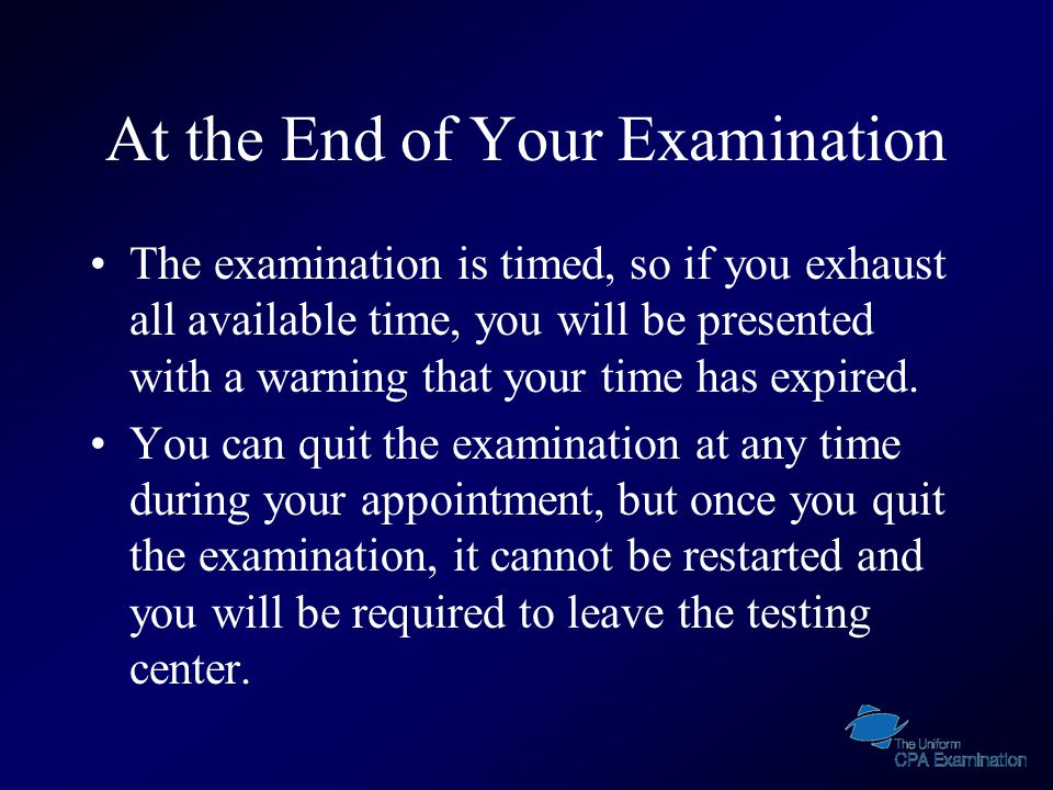 At the End of Your Examination The examination is timed, so if you exhaust all available time, you will be presented with a warning that your time has expired.