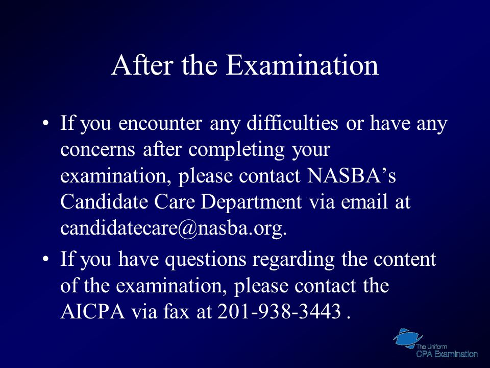 After the Examination If you encounter any difficulties or have any concerns after completing your examination, please contact NASBA's Candidate Care Department via email at candidatecare@nasba.org.