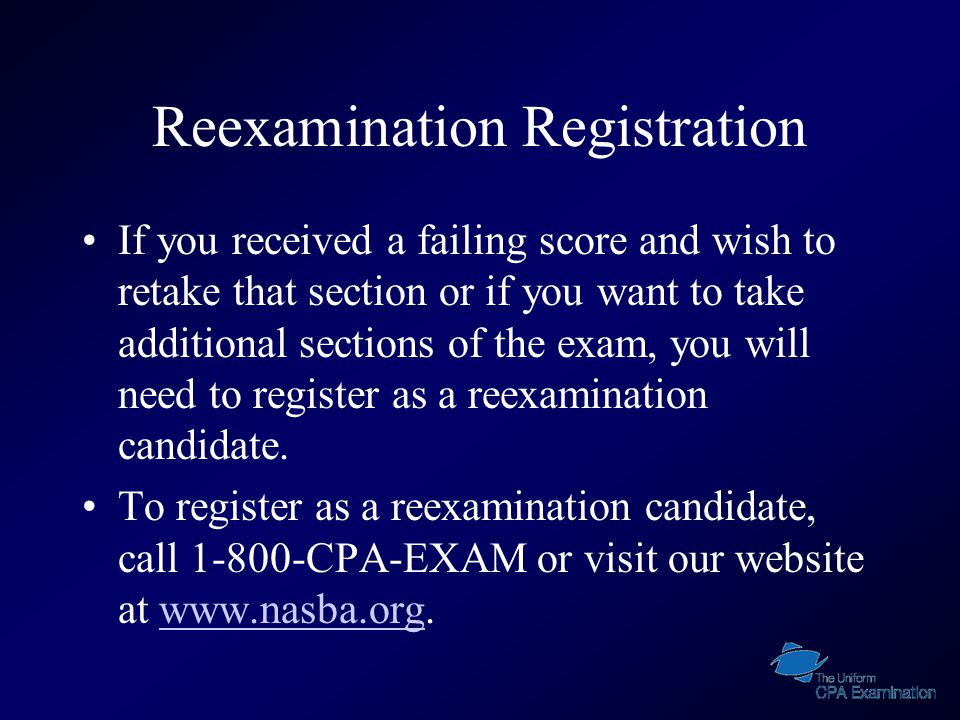 Reexamination Registration If you received a failing score and wish to retake that section or if you want to take additional sections of the exam, you will need to register as a reexamination candidate.