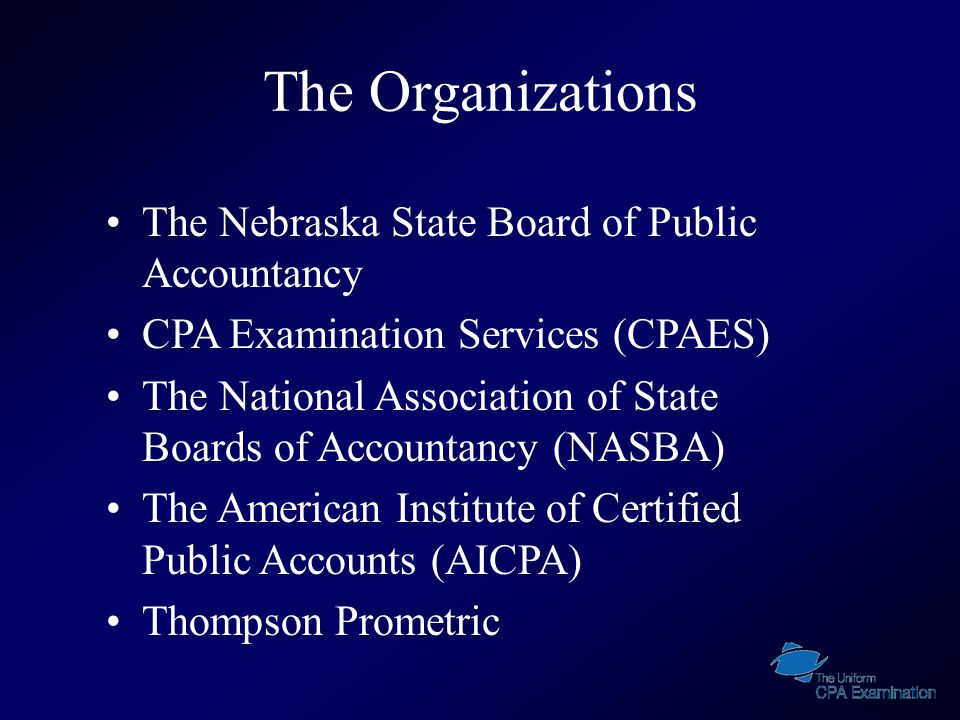 The Organizations The Nebraska State Board of Public Accountancy CPA Examination Services (CPAES) The National Association of State Boards of Accountancy (NASBA) The American Institute of Certified Public Accounts (AICPA) Thompson Prometric