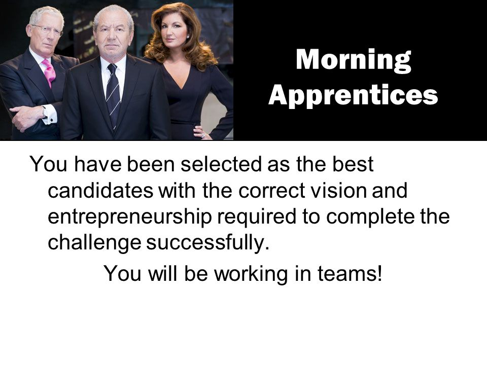 Morning Apprentices You have been selected as the best candidates with the correct vision and entrepreneurship required to complete the challenge succ