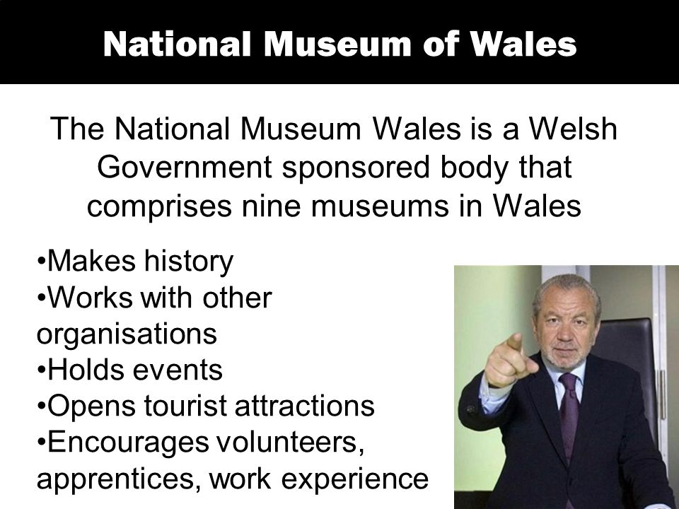 The National Museum Wales is a Welsh Government sponsored body that comprises nine museums in Wales National Museum of Wales Makes history Works with other organisations Holds events Opens tourist attractions Encourages volunteers, apprentices, work experience