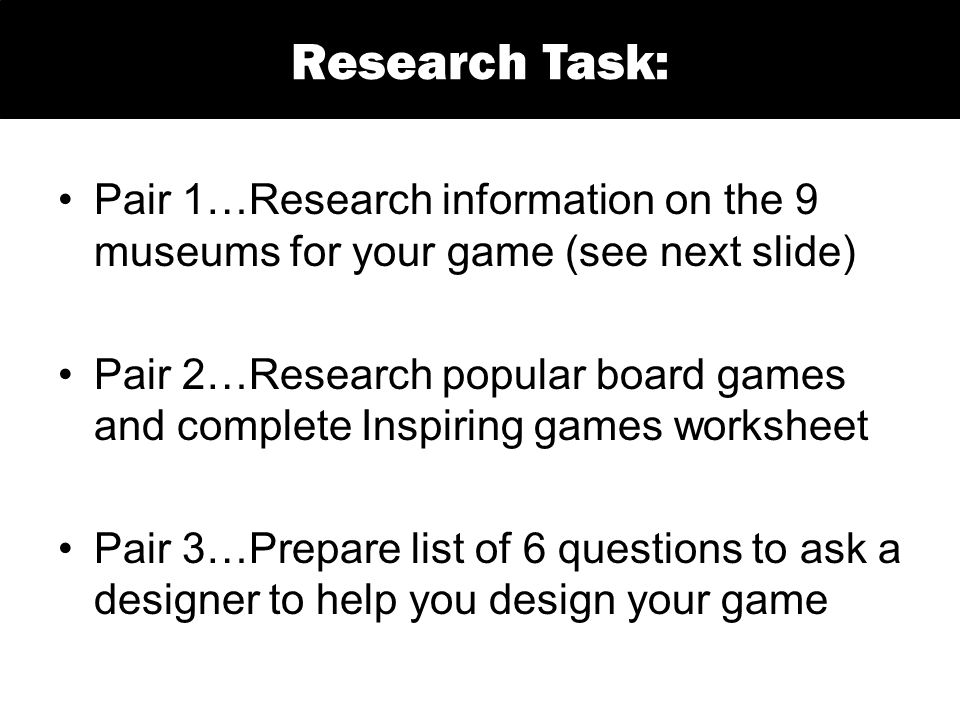 Pair 1…Research information on the 9 museums for your game (see next slide) Pair 2…Research popular board games and complete Inspiring games worksheet