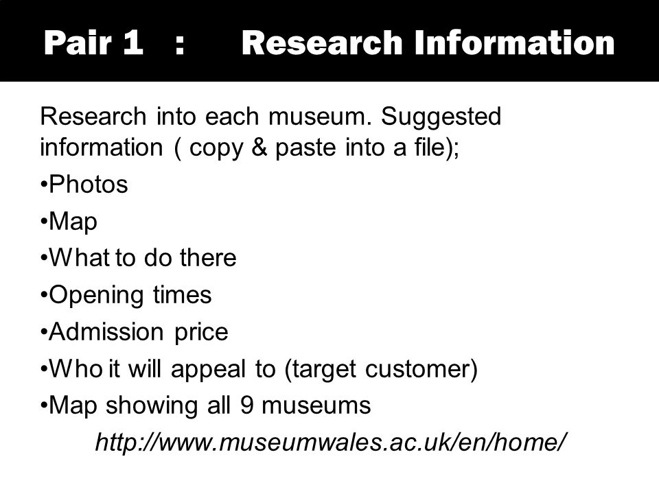 Research into each museum. Suggested information ( copy & paste into a file); Photos Map What to do there Opening times Admission price Who it will ap