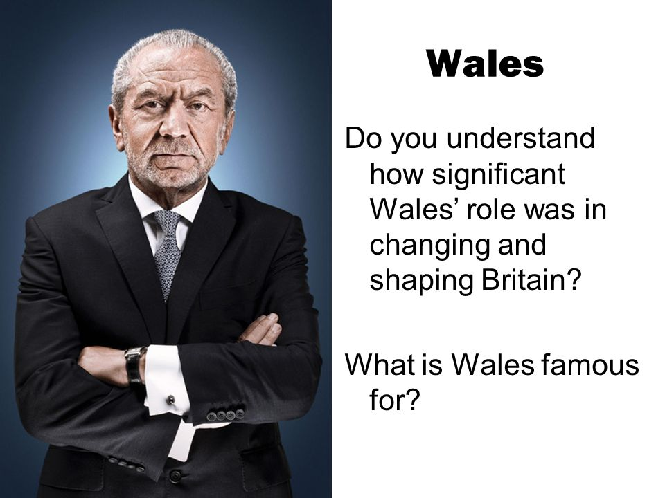 Wales Do you understand how significant Wales' role was in changing and shaping Britain? What is Wales famous for?
