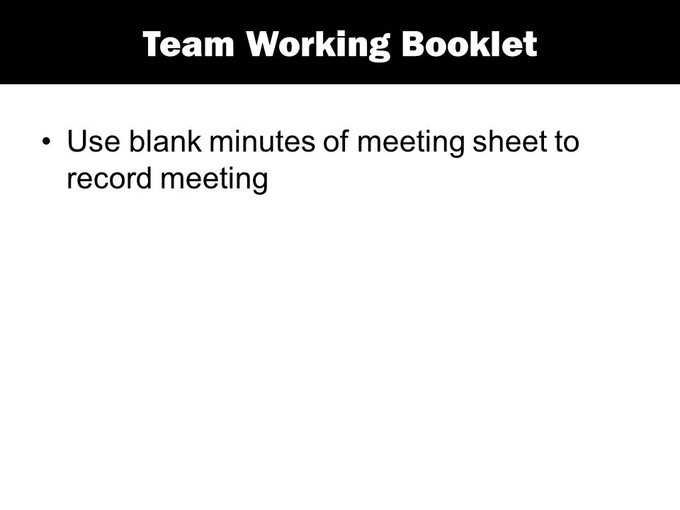 Use blank minutes of meeting sheet to record meeting Team Working Booklet