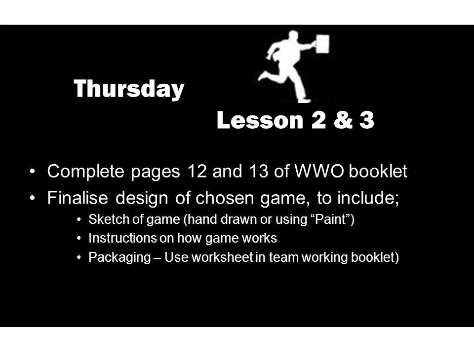 "Thursday Lesson 2 & 3 Complete pages 12 and 13 of WWO booklet Finalise design of chosen game, to include; Sketch of game (hand drawn or using ""Paint"")"