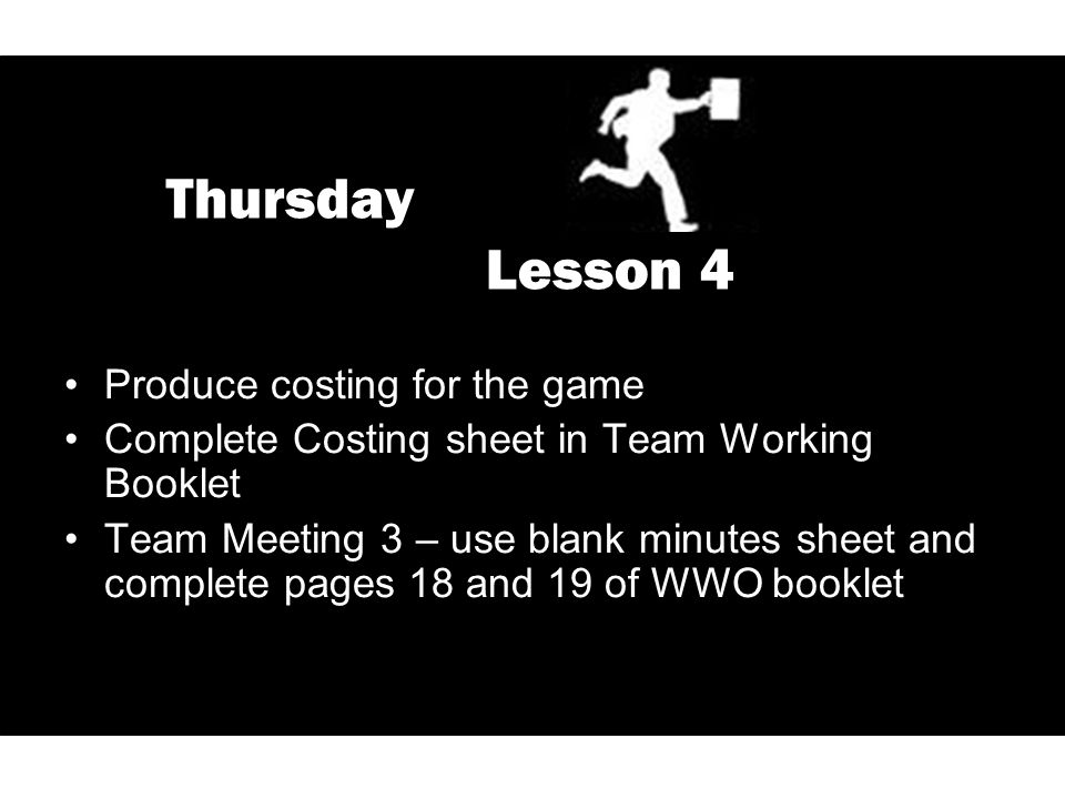 Thursday Lesson 4 Produce costing for the game Complete Costing sheet in Team Working Booklet Team Meeting 3 – use blank minutes sheet and complete pages 18 and 19 of WWO booklet