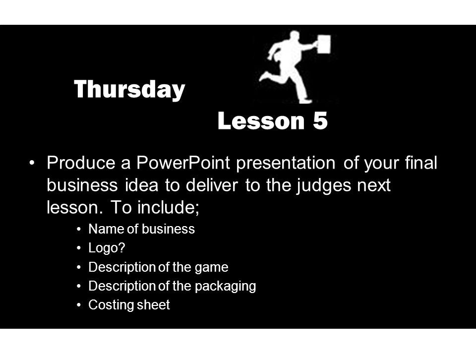 Thursday Lesson 5 Produce a PowerPoint presentation of your final business idea to deliver to the judges next lesson. To include; Name of business Log