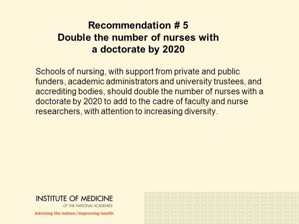 Recommendation # 5 Double the number of nurses with a doctorate by 2020 Schools of nursing, with support from private and public funders, academic adm