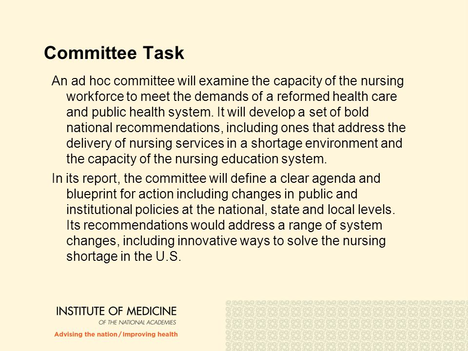 Committee Task (continued) The committee may examine and produce recommendations related to the following issues, with the goal of identifying vital roles for nurses in designing and implementing a more effective and efficient health care system:  Reconceptualizing the role of nurses within the context of the entire workforce, the shortage, societal issues, and current and future technology;  Expanding nursing faculty, increasing the capacity of nursing schools, and redesigning nursing education to assure that it can produce an adequate number of well prepared nurses able to meet current and future health care demands;  Examining innovative solutions related to care delivery and health professional education by focusing on nursing and the delivery of nursing services; and  Attracting and retaining well prepared nurses in multiple care settings, including acute, ambulatory, primary care, long term care, community and public health.