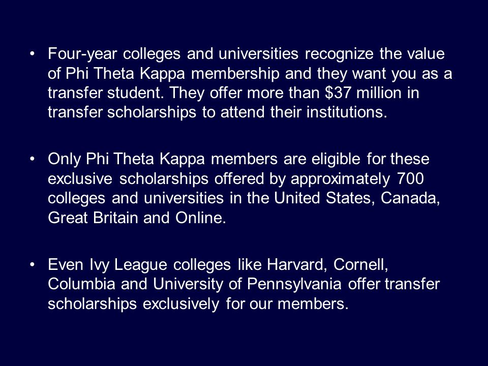 Four-year colleges and universities recognize the value of Phi Theta Kappa membership and they want you as a transfer student.