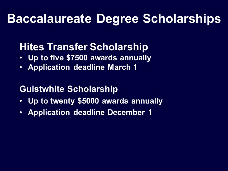 Baccalaureate Degree Scholarships Hites Transfer Scholarship Up to five $7500 awards annually Application deadline March 1 Guistwhite Scholarship Up to twenty $5000 awards annually Application deadline December 1