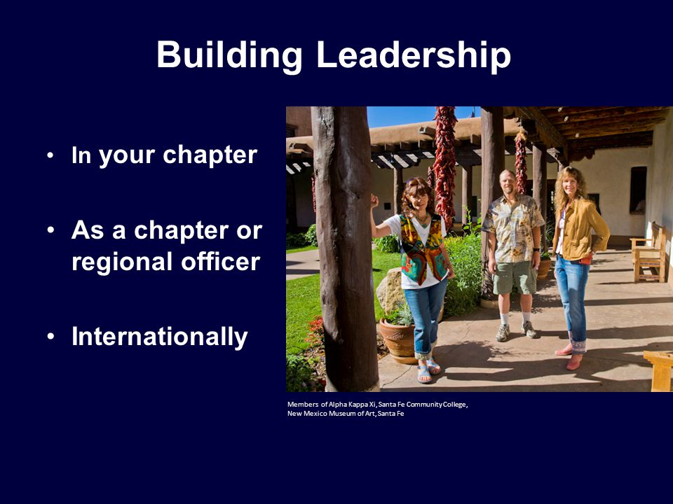 Building Leadership In your chapter As a chapter or regional officer Internationally Members of Alpha Kappa Xi, Santa Fe Community College, New Mexico Museum of Art, Santa Fe