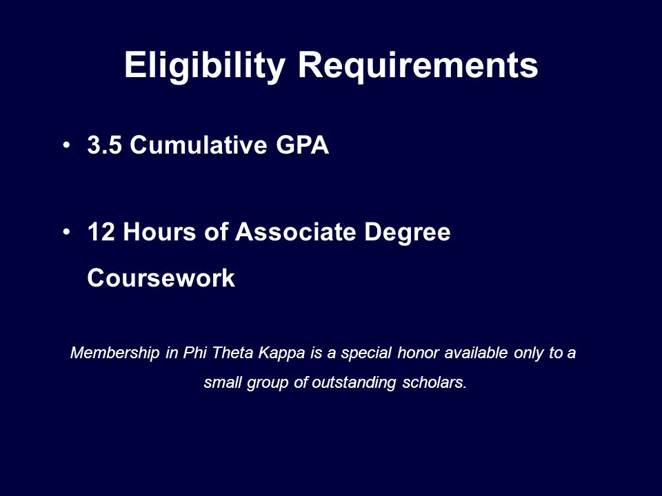 Eligibility Requirements 3.5 Cumulative GPA 12 Hours of Associate Degree Coursework Membership in Phi Theta Kappa is a special honor available only to a small group of outstanding scholars.