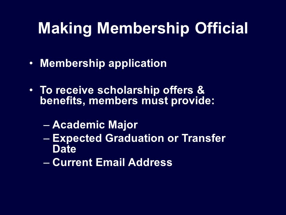 Making Membership Official Membership application To receive scholarship offers & benefits, members must provide: –Academic Major –Expected Graduation or Transfer Date –Current Email Address