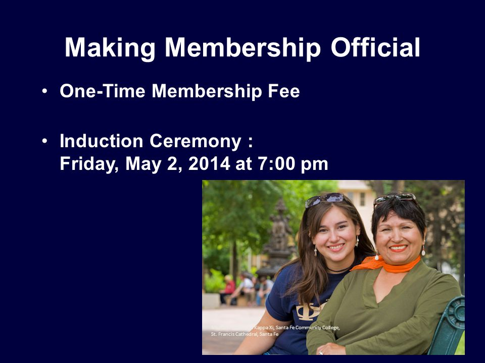 Making Membership Official One-Time Membership Fee Induction Ceremony : Friday, May 2, 2014 at 7:00 pm Members of Alpha Kappa Xi, Santa Fe Community College, St.
