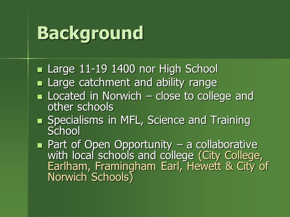 Background Large 11-19 1400 nor High School Large 11-19 1400 nor High School Large catchment and ability range Large catchment and ability range Located in Norwich – close to college and other schools Located in Norwich – close to college and other schools Specialisms in MFL, Science and Training School Specialisms in MFL, Science and Training School Part of Open Opportunity – a collaborative with local schools and college (City College, Earlham, Framingham Earl, Hewett & City of Norwich Schools) Part of Open Opportunity – a collaborative with local schools and college (City College, Earlham, Framingham Earl, Hewett & City of Norwich Schools)