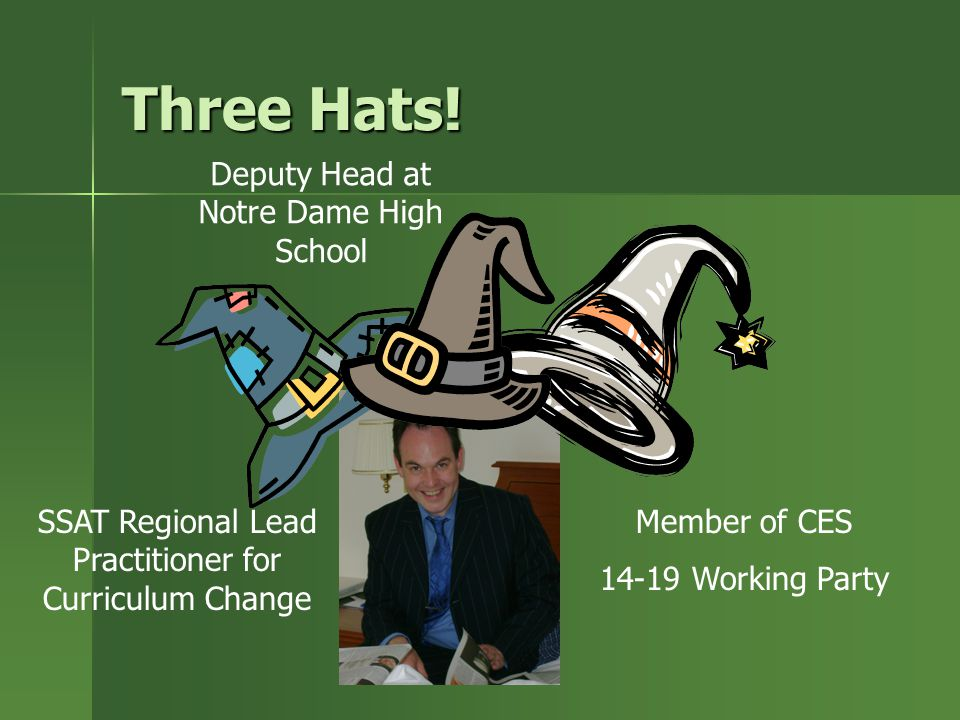 Three Hats! SSAT Regional Lead Practitioner for Curriculum Change Member of CES 14-19 Working Party Deputy Head at Notre Dame High School