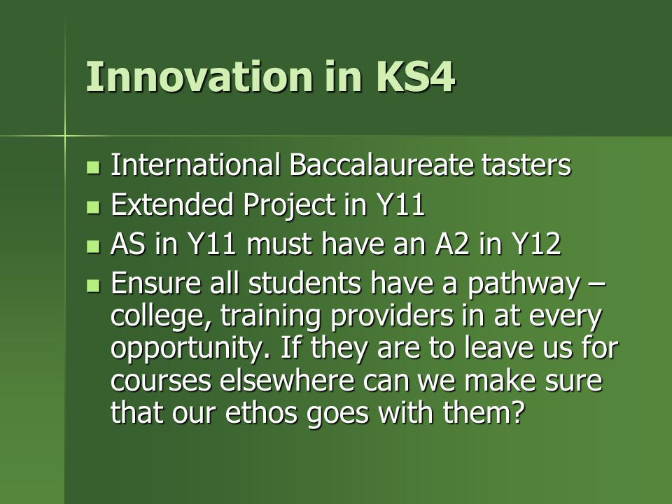 Innovation in KS4 International Baccalaureate tasters International Baccalaureate tasters Extended Project in Y11 Extended Project in Y11 AS in Y11 must have an A2 in Y12 AS in Y11 must have an A2 in Y12 Ensure all students have a pathway – college, training providers in at every opportunity.