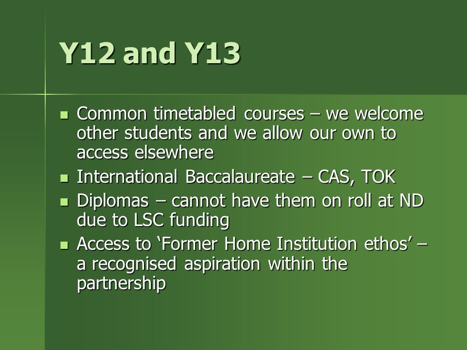 Y12 and Y13 Common timetabled courses – we welcome other students and we allow our own to access elsewhere Common timetabled courses – we welcome other students and we allow our own to access elsewhere International Baccalaureate – CAS, TOK International Baccalaureate – CAS, TOK Diplomas – cannot have them on roll at ND due to LSC funding Diplomas – cannot have them on roll at ND due to LSC funding Access to 'Former Home Institution ethos' – a recognised aspiration within the partnership Access to 'Former Home Institution ethos' – a recognised aspiration within the partnership