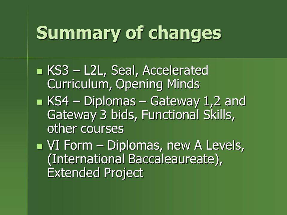 Summary of changes KS3 – L2L, Seal, Accelerated Curriculum, Opening Minds KS3 – L2L, Seal, Accelerated Curriculum, Opening Minds KS4 – Diplomas – Gateway 1,2 and Gateway 3 bids, Functional Skills, other courses KS4 – Diplomas – Gateway 1,2 and Gateway 3 bids, Functional Skills, other courses VI Form – Diplomas, new A Levels, (International Baccaleaureate), Extended Project VI Form – Diplomas, new A Levels, (International Baccaleaureate), Extended Project