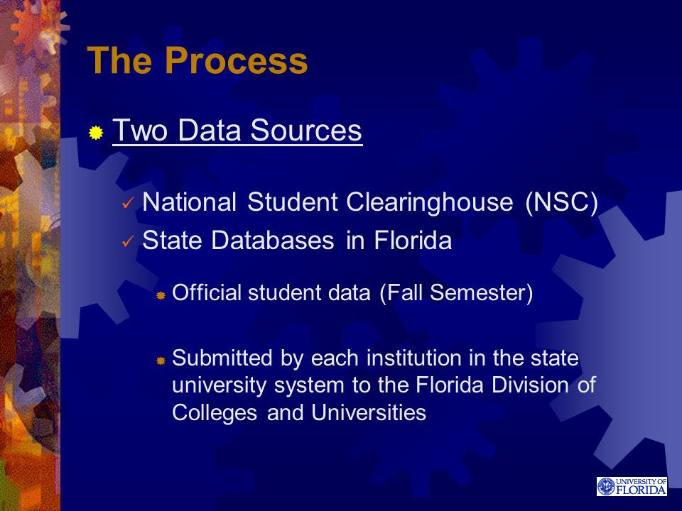 The Process  Two Data Sources National Student Clearinghouse (NSC) State Databases in Florida  Official student data (Fall Semester)  Submitted by