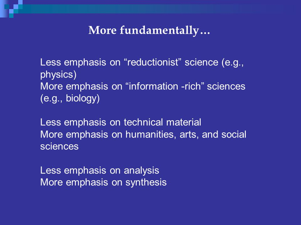 More fundamentally… Less emphasis on reductionist science (e.g., physics) More emphasis on information -rich sciences (e.g., biology) Less emphasis on technical material More emphasis on humanities, arts, and social sciences Less emphasis on analysis More emphasis on synthesis