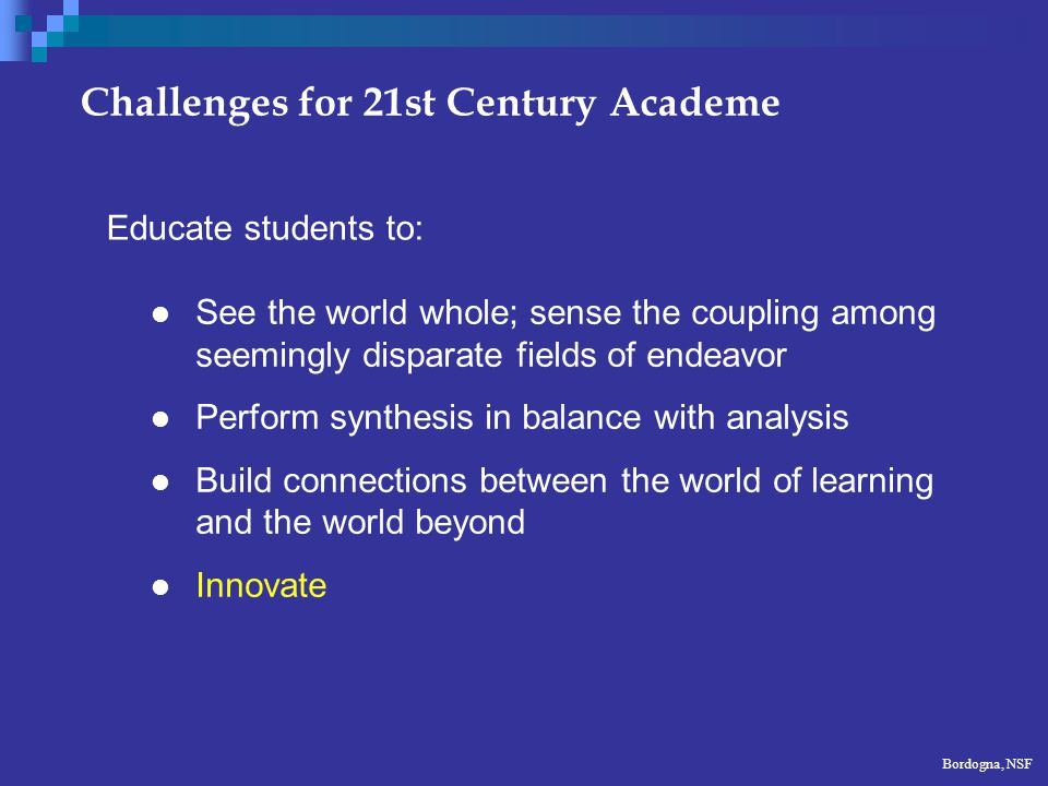 Challenges for 21st Century Academe See the world whole; sense the coupling among seemingly disparate fields of endeavor Perform synthesis in balance with analysis Build connections between the world of learning and the world beyond Innovate Educate students to: Bordogna, NSF