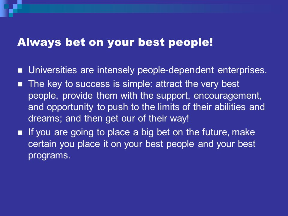 Always bet on your best people. Universities are intensely people-dependent enterprises.