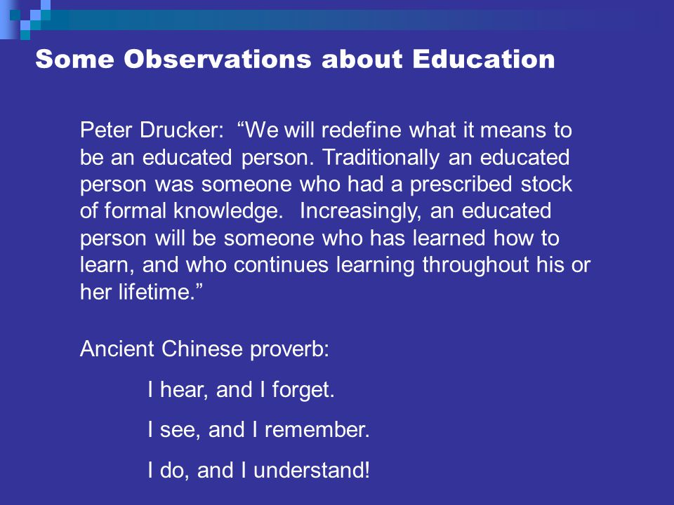 Some Observations about Education Peter Drucker: We will redefine what it means to be an educated person.