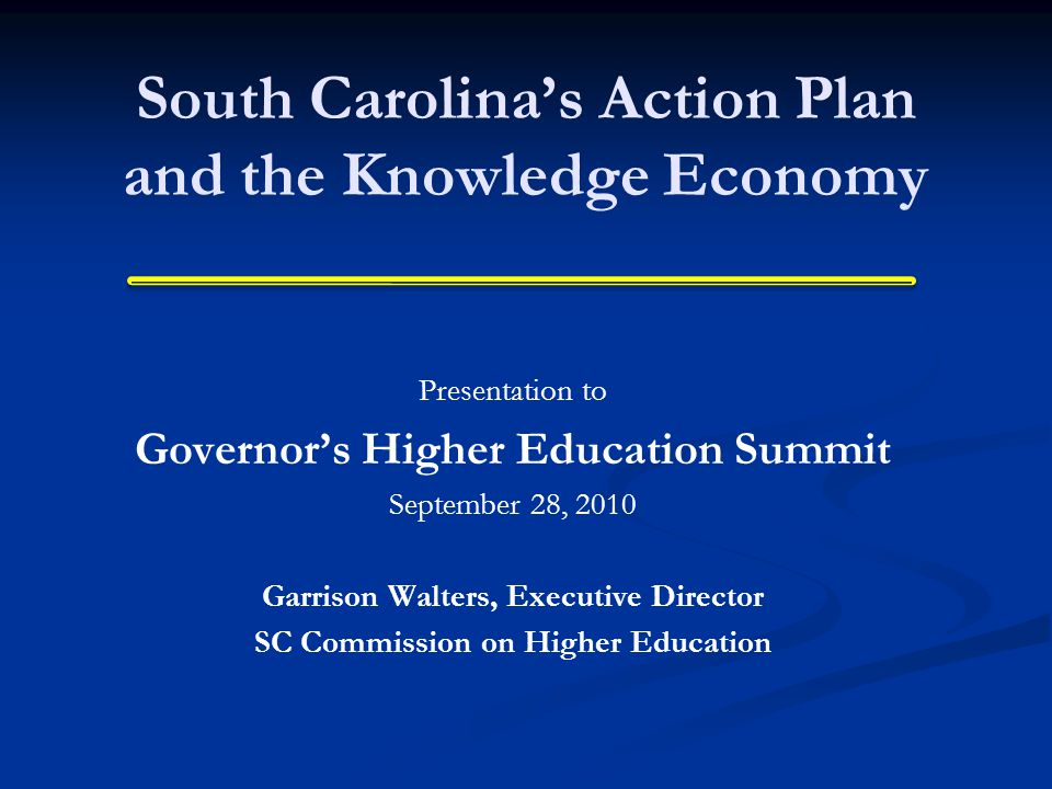 South Carolina's Action Plan and the Knowledge Economy Presentation to Governor's Higher Education Summit September 28, 2010 Garrison Walters, Executive Director SC Commission on Higher Education