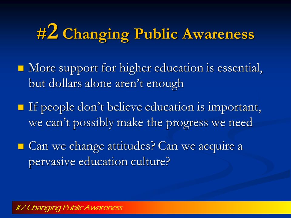 # 2 Changing Public Awareness More support for higher education is essential, but dollars alone aren't enough More support for higher education is essential, but dollars alone aren't enough If people don't believe education is important, we can't possibly make the progress we need If people don't believe education is important, we can't possibly make the progress we need Can we change attitudes.