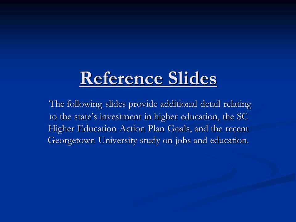 Reference Slides The following slides provide additional detail relating to the state's investment in higher education, the SC Higher Education Action Plan Goals, and the recent Georgetown University study on jobs and education.
