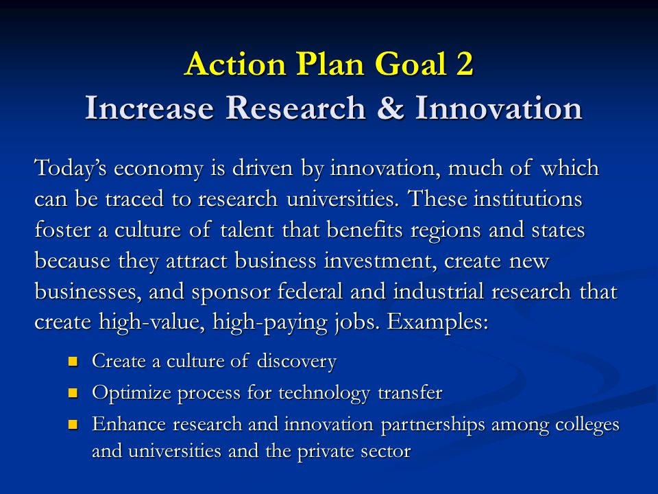 Action Plan Goal 2 Increase Research & Innovation Today's economy is driven by innovation, much of which can be traced to research universities.