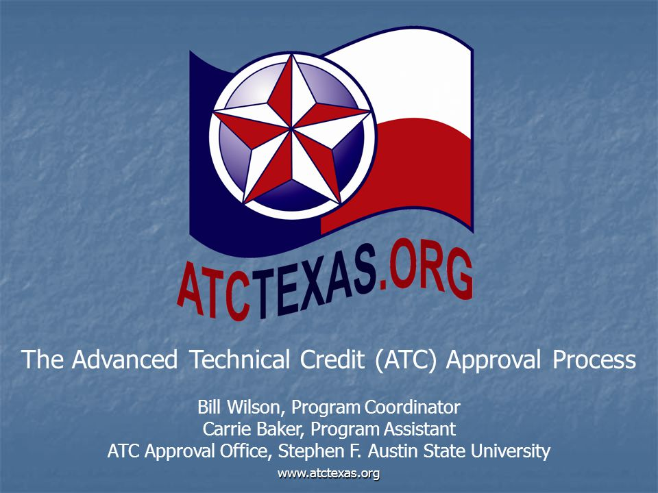 www.atctexas.org The Advanced Technical Credit (ATC) Approval Process Bill Wilson, Program Coordinator Carrie Baker, Program Assistant ATC Approval Of