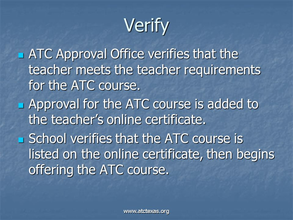 www.atctexas.org Verify ATC Approval Office verifies that the teacher meets the teacher requirements for the ATC course.