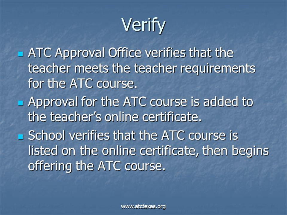 www.atctexas.org Verify ATC Approval Office verifies that the teacher meets the teacher requirements for the ATC course. ATC Approval Office verifies
