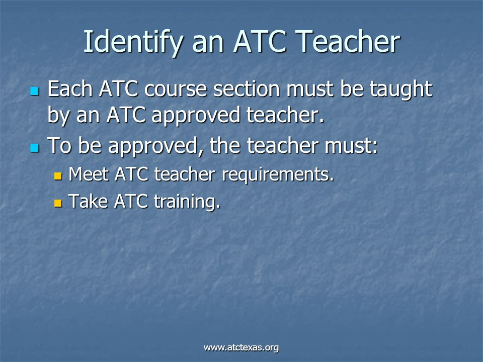 www.atctexas.org Identify an ATC Teacher Each ATC course section must be taught by an ATC approved teacher.