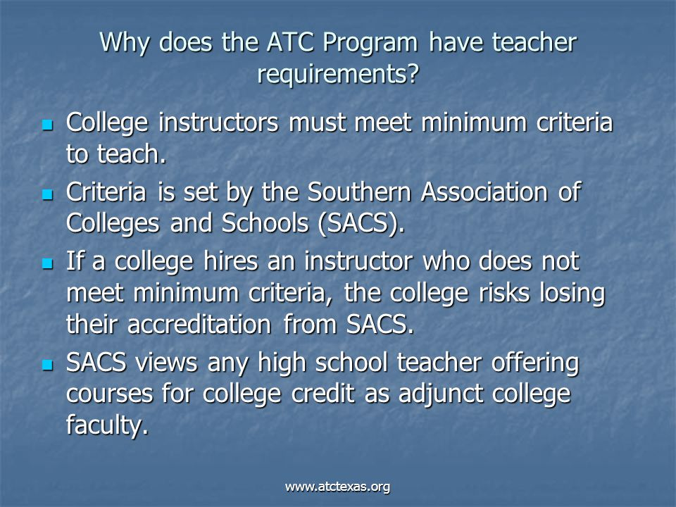 www.atctexas.org Why does the ATC Program have teacher requirements? College instructors must meet minimum criteria to teach. College instructors must