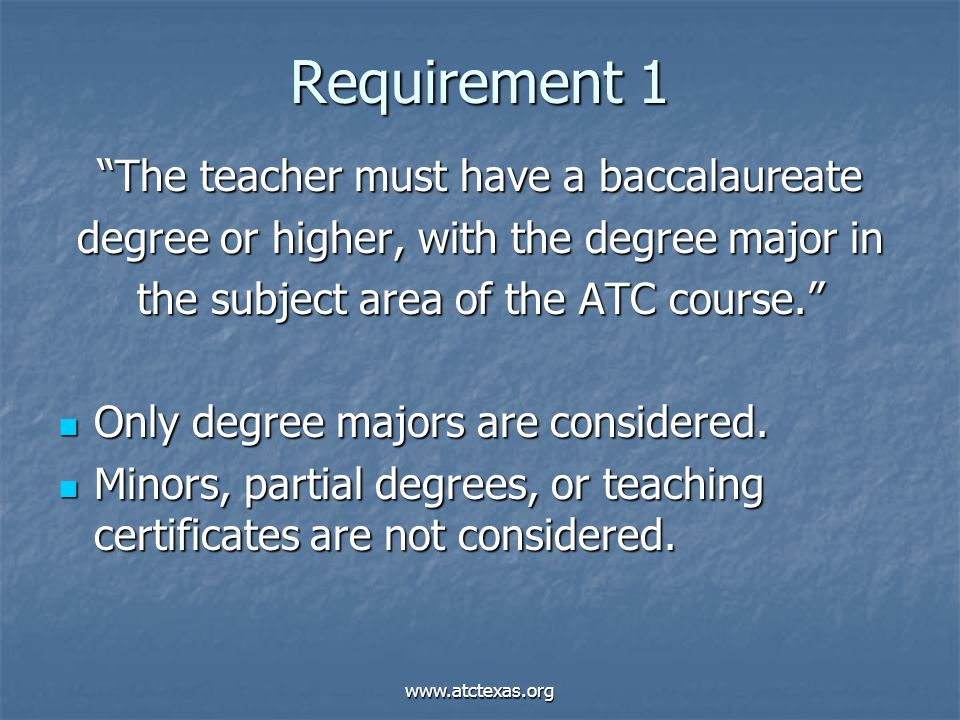 """www.atctexas.org Requirement 1 """"The teacher must have a baccalaureate degree or higher, with the degree major in the subject area of the ATC course."""""""